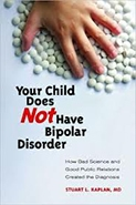 Your Child Does Not Have Bipolar Disorder: How Bad Science and Good Public Relations Created the Diagnosis
