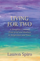 Living for Two: A Daughter's Journey From Grief and Madness to Forgiveness and Peace